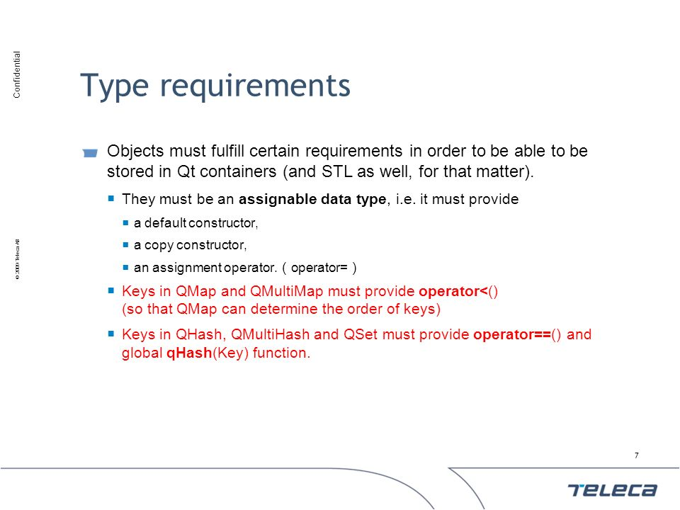 Confidential © 2009 Teleca AB Type requirements Objects must fulfill certain requirements in order to be able to be stored in Qt containers (and STL a