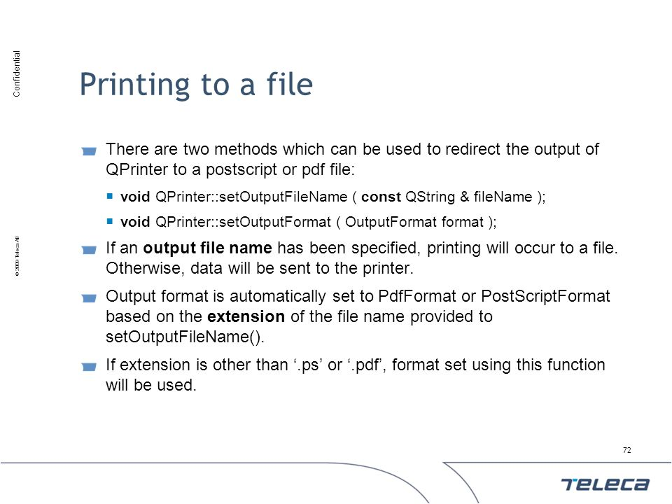 Confidential © 2009 Teleca AB Printing to a file There are two methods which can be used to redirect the output of QPrinter to a postscript or pdf fil