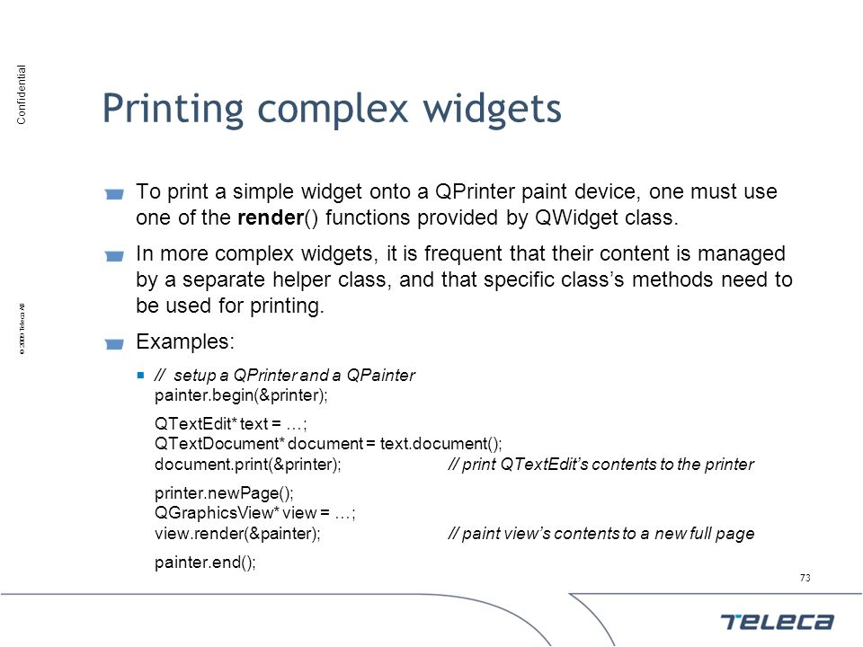 Confidential © 2009 Teleca AB Printing complex widgets To print a simple widget onto a QPrinter paint device, one must use one of the render() functio
