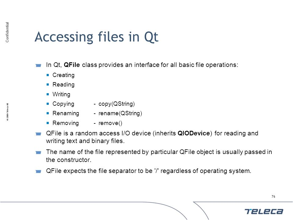 Confidential © 2009 Teleca AB Accessing files in Qt In Qt, QFile class provides an interface for all basic file operations: Creating Reading Writing C