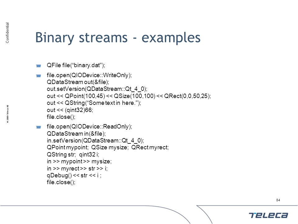 Confidential © 2009 Teleca AB Binary streams - examples QFile file(binary.dat