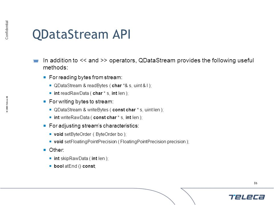 Confidential © 2009 Teleca AB QDataStream API In addition to > operators, QDataStream provides the following useful methods: For reading bytes from st