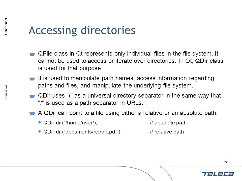 Confidential © 2009 Teleca AB Accessing directories QFile class in Qt represents only individual files in the file system. It cannot be used to access