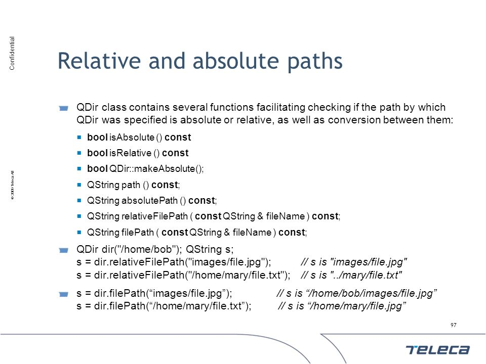Confidential © 2009 Teleca AB Relative and absolute paths QDir class contains several functions facilitating checking if the path by which QDir was sp