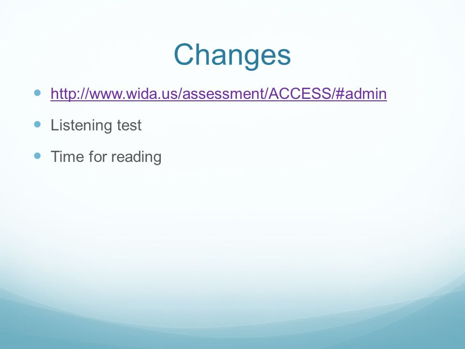 Changes http://www.wida.us/assessment/ACCESS/#admin Listening test Time for reading