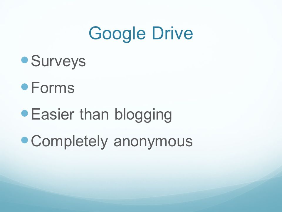 Google Drive Surveys Forms Easier than blogging Completely anonymous