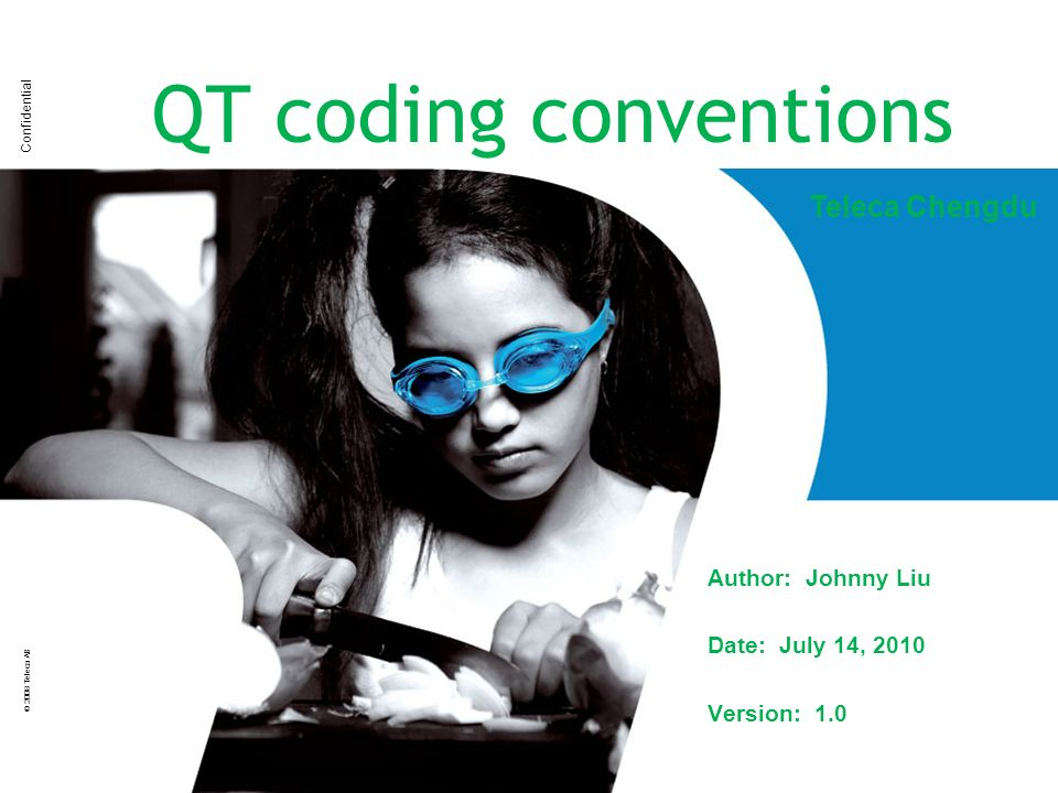 Confidential © 2008 Teleca AB QT coding conventions Author: Johnny Liu Date: July 14, 2010 Version: 1.0 Teleca Chengdu
