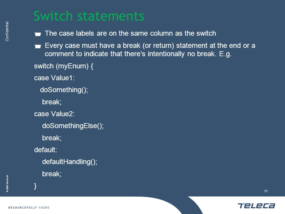 Confidential © 2008 Teleca AB 17 Switch statements The case labels are on the same column as the switch Every case must have a break (or return) statement at the end or a comment to indicate that theres intentionally no break.