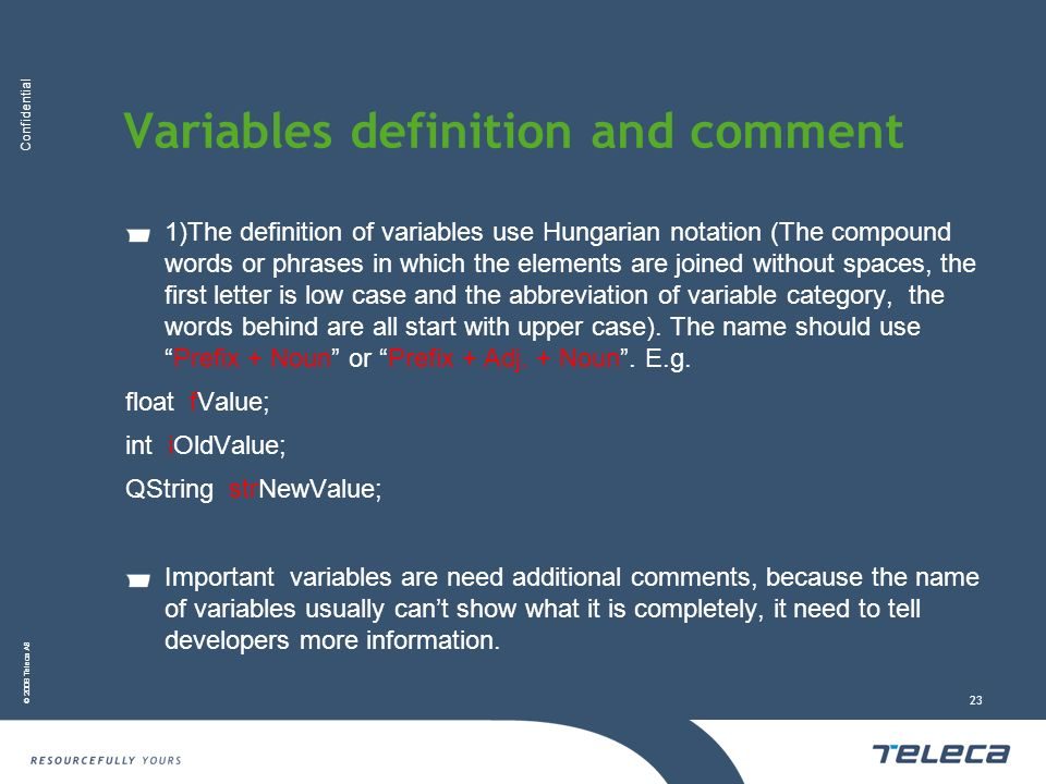 Confidential © 2008 Teleca AB 23 Variables definition and comment 1)The definition of variables use Hungarian notation (The compound words or phrases in which the elements are joined without spaces, the first letter is low case and the abbreviation of variable category, the words behind are all start with upper case).