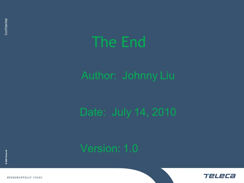 Confidential © 2008 Teleca AB The End Author: Johnny Liu Date: July 14, 2010 Version: 1.0