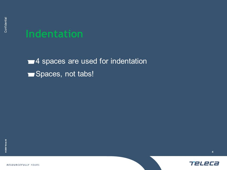 Confidential © 2008 Teleca AB 4 Indentation 4 spaces are used for indentation Spaces, not tabs!