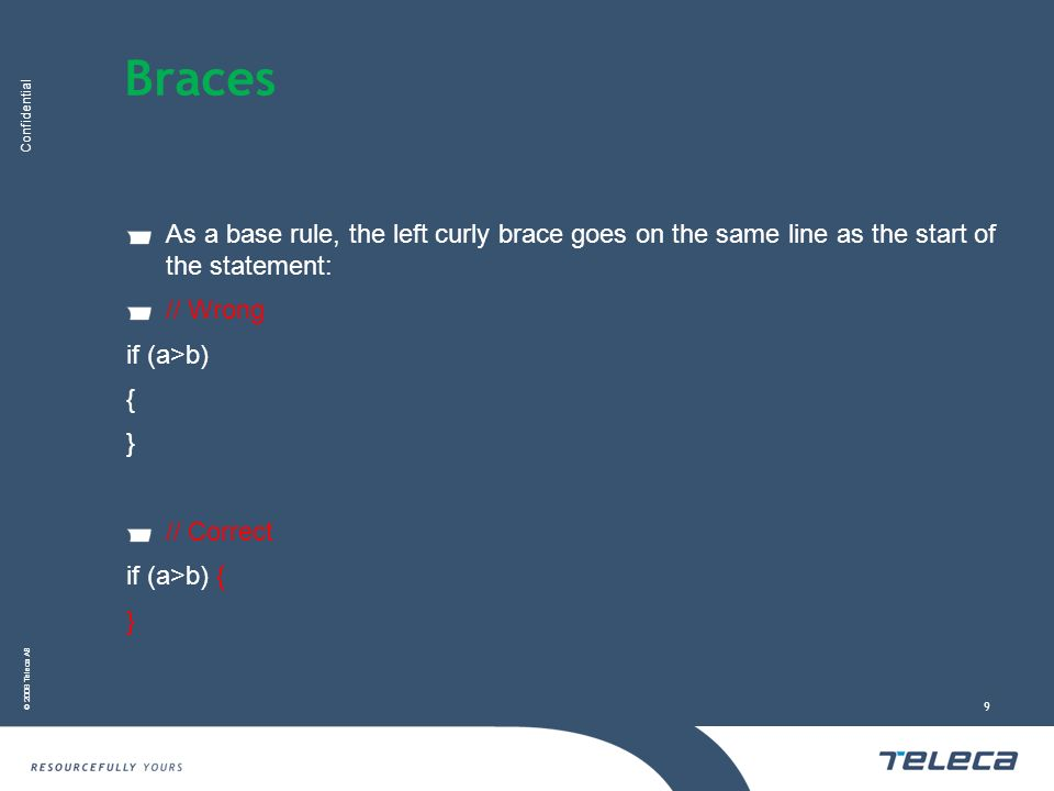 Confidential © 2008 Teleca AB 9 Braces As a base rule, the left curly brace goes on the same line as the start of the statement: // Wrong if (a>b) { } // Correct if (a>b) { }