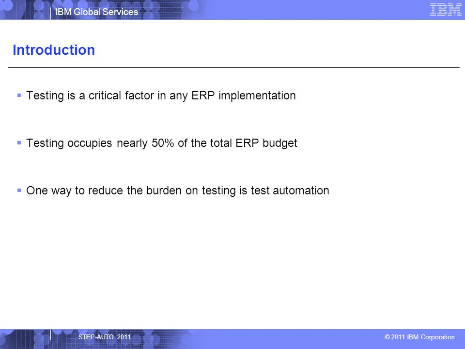 IBM Global Services © 2011 IBM Corporation Testing is a critical factor in any ERP implementation Testing occupies nearly 50% of the total ERP budget