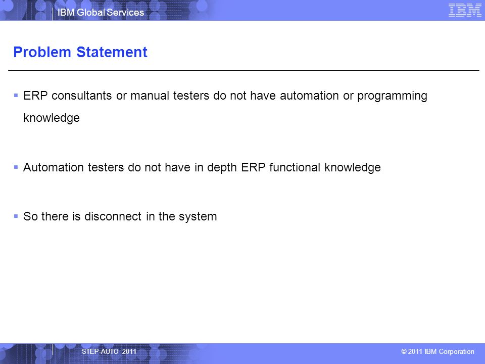 IBM Global Services © 2011 IBM Corporation The disconnect in the system between ERP consultant and automation tester, can be bridged using a framework that would create reusable and configurable components, which can be assembled by the ERP consultants or manual testers and executed Framework that would best fit ERP projects would be a Hybrid framework Hybrid framework can be implemented using any functional test automation tool that can retrieve values from the cells in an excel sheet Solution STEP-AUTO 2011
