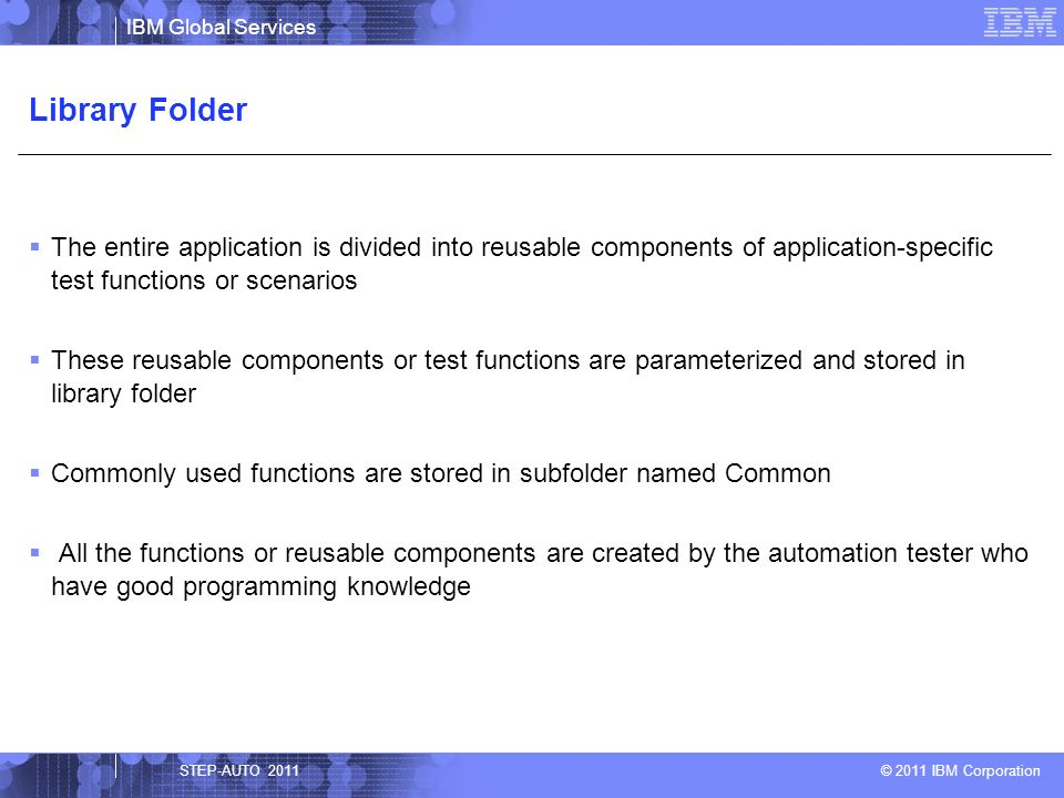IBM Global Services © 2011 IBM Corporation Library Folder The entire application is divided into reusable components of application-specific test func