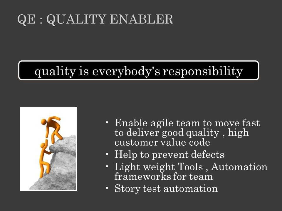 Enable agile team to move fast to deliver good quality, high customer value code Help to prevent defects Light weight Tools, Automation frameworks for team Story test automation QE : QUALITY ENABLER quality is everybody s responsibility
