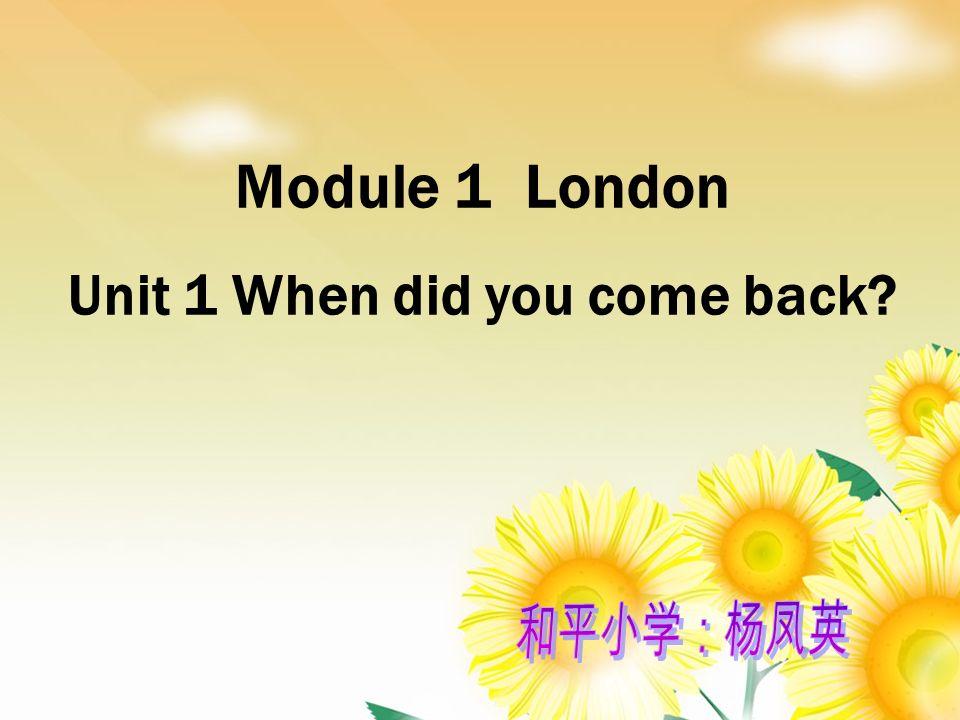Module 1 London Unit 1 When did you come back?