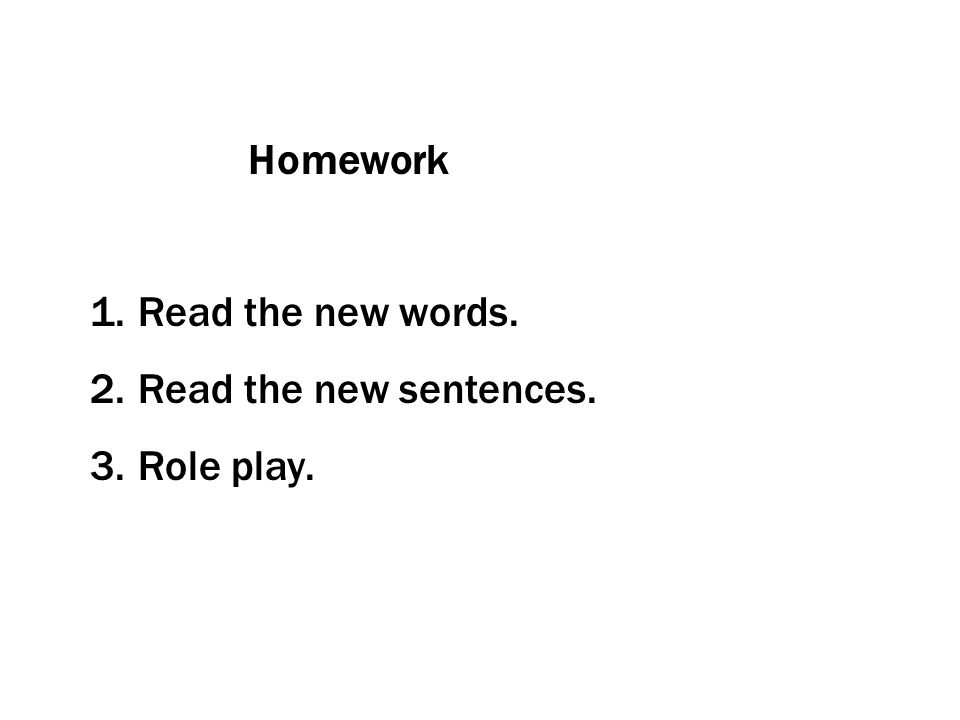 Homework 1.Read the new words. 2.Read the new sentences. 3.Role play.
