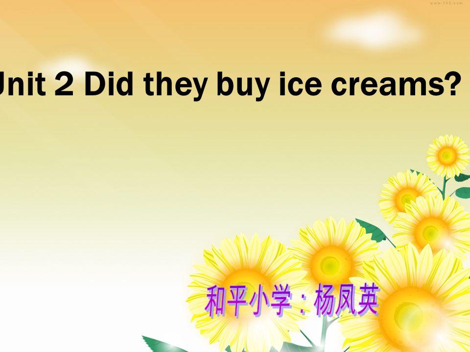 Unit 2 Did they buy ice creams?