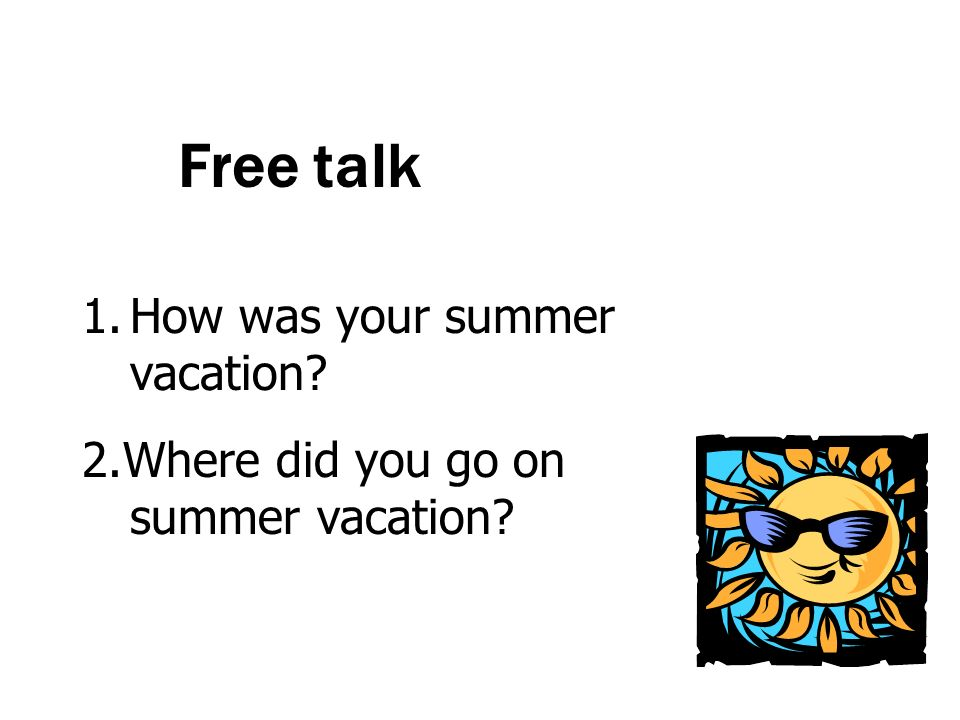 Free talk 1.How was your summer vacation? 2.Where did you go on summer vacation?