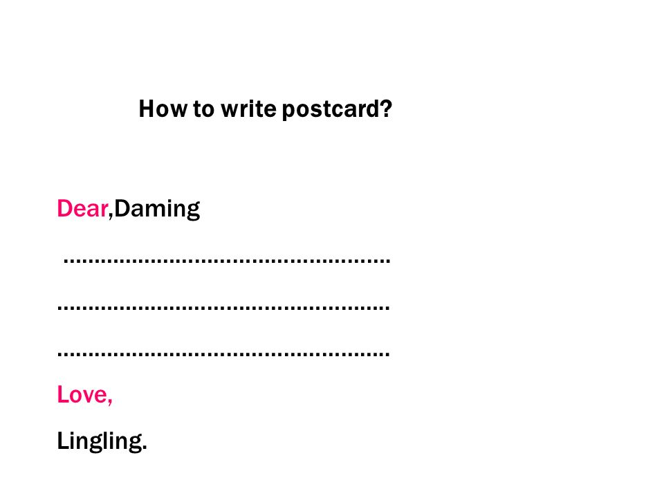 How to write postcard? Dear,Daming ……………………………………………. …………………………………………….. Love, Lingling.