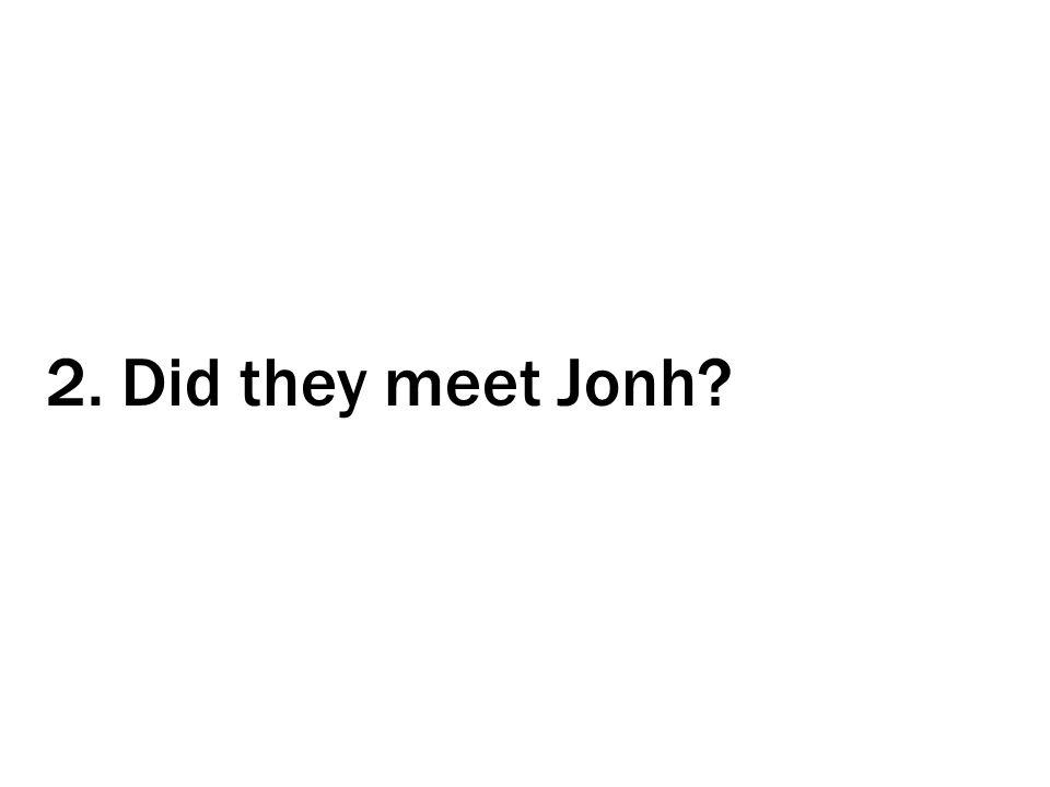 2. Did they meet Jonh?