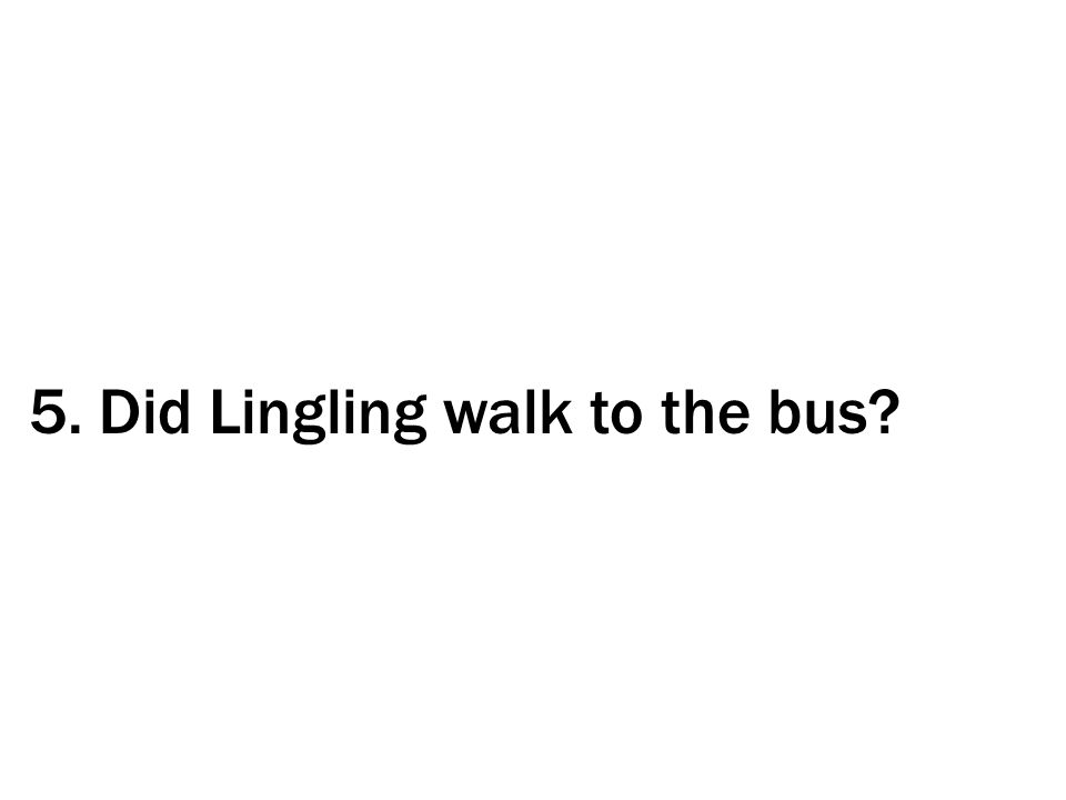 5. Did Lingling walk to the bus?