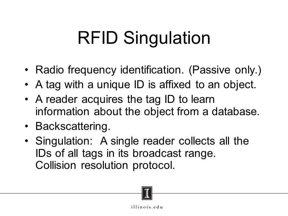 RFID Singulation Radio frequency identification. (Passive only.) A tag with a unique ID is affixed to an object. A reader acquires the tag ID to learn