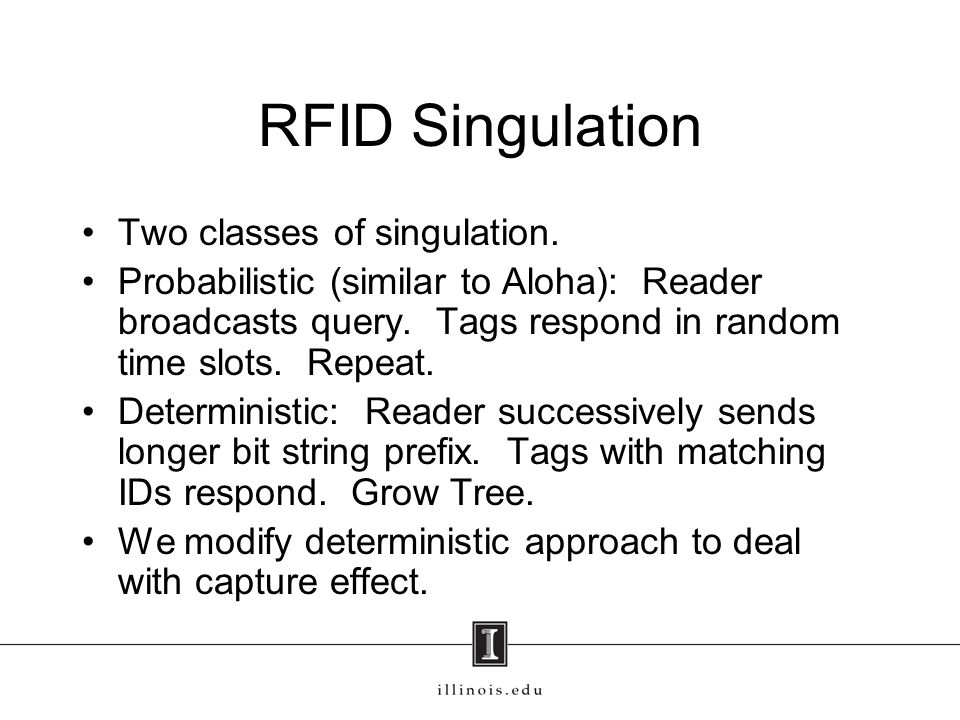RFID Singulation Two classes of singulation. Probabilistic (similar to Aloha): Reader broadcasts query. Tags respond in random time slots. Repeat. Det