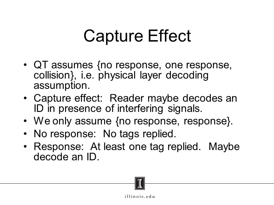 Capture Effect QT assumes {no response, one response, collision}, i.e. physical layer decoding assumption. Capture effect: Reader maybe decodes an ID