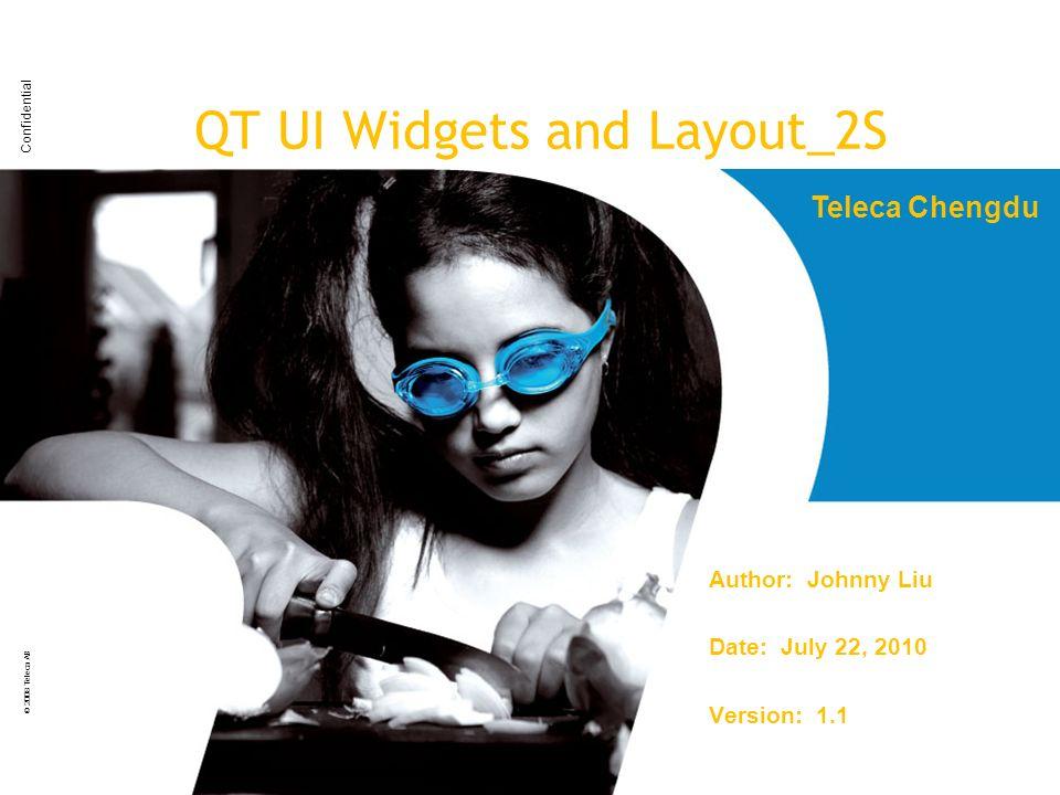 Confidential © 2008 Teleca AB QT UI Widgets and Layout_2S Author: Johnny Liu Date: July 22, 2010 Version: 1.1 Teleca Chengdu