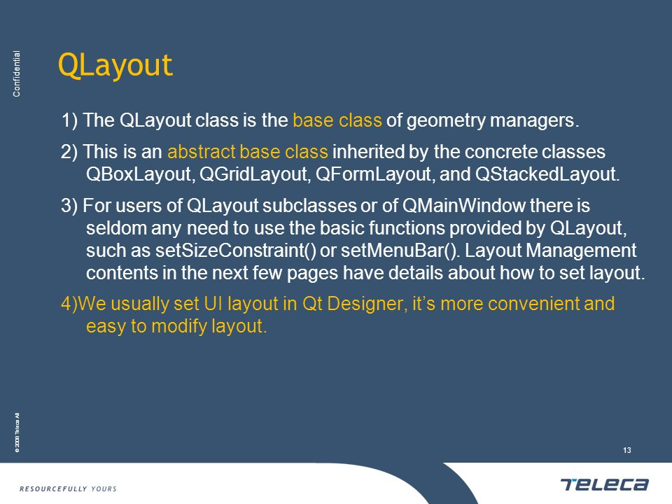 Confidential © 2008 Teleca AB 13 QLayout 1) The QLayout class is the base class of geometry managers. 2) This is an abstract base class inherited by t