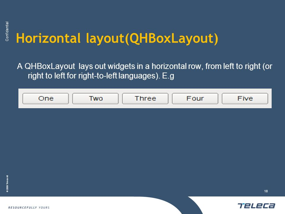 Confidential © 2008 Teleca AB 18 Horizontal layout(QHBoxLayout) A QHBoxLayout lays out widgets in a horizontal row, from left to right (or right to le