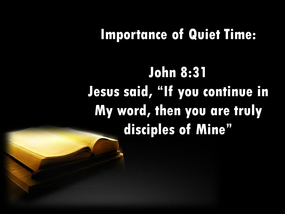 Importance of Quiet Time: John 8:31 Jesus said, If you continue in My word, then you are truly disciples of Mine