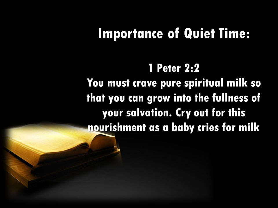 Importance of Quiet Time: 1 Peter 2:2 You must crave pure spiritual milk so that you can grow into the fullness of your salvation. Cry out for this no