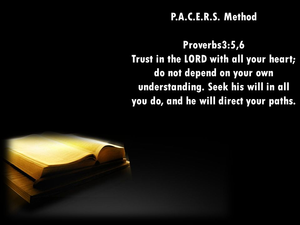 P.A.C.E.R.S. Method Proverbs3:5,6 Trust in the LORD with all your heart; do not depend on your own understanding. Seek his will in all you do, and he