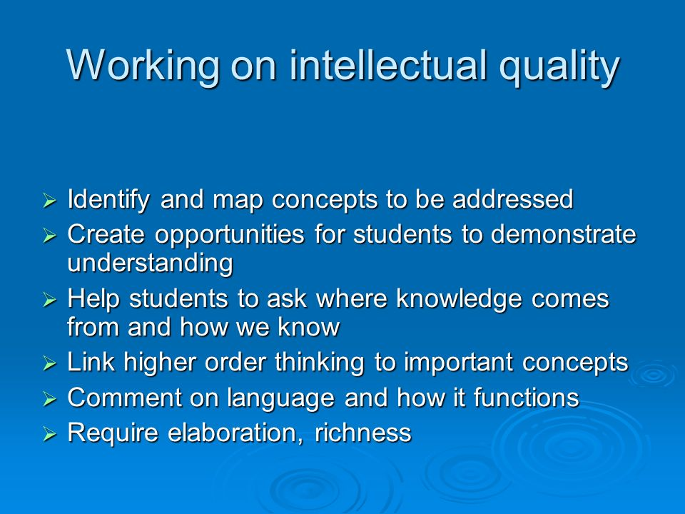 Working on intellectual quality Identify and map concepts to be addressed Identify and map concepts to be addressed Create opportunities for students