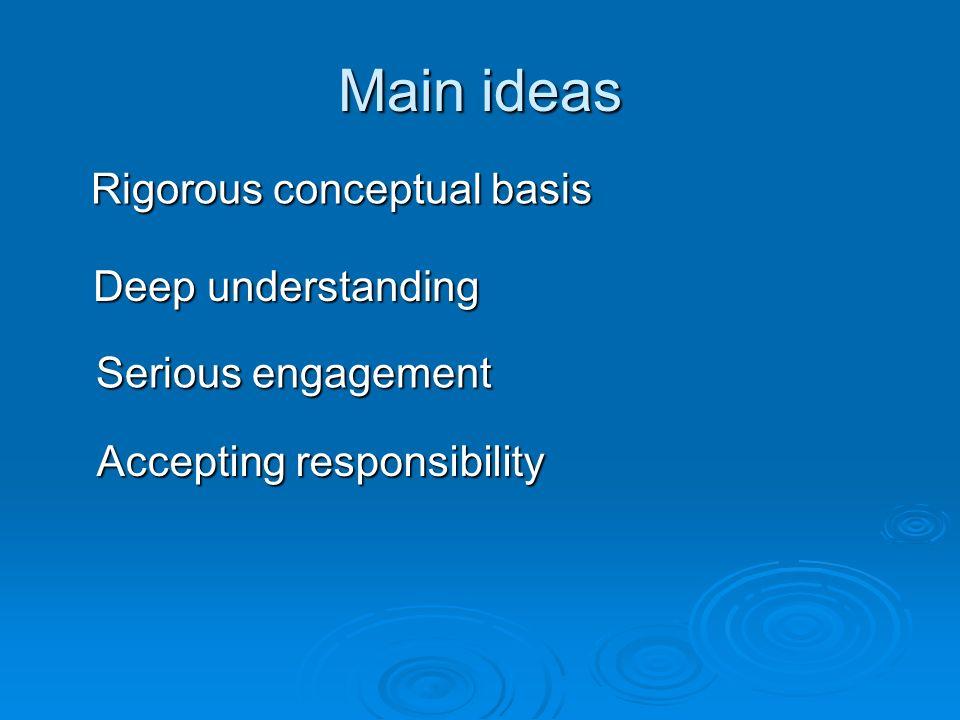 Main ideas Rigorous conceptual basis Rigorous conceptual basis Deep understanding Serious engagement Accepting responsibility