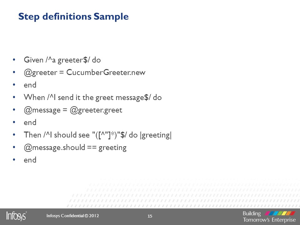 Infosys Confidential © 2012 Step definitions Sample Given /^a greeter$/ do @greeter = CucumberGreeter.new end When /^I send it the greet message$/ do