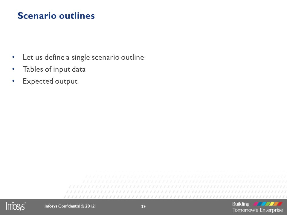 Infosys Confidential © 2012 Scenario outlines Let us define a single scenario outline Tables of input data Expected output. 19