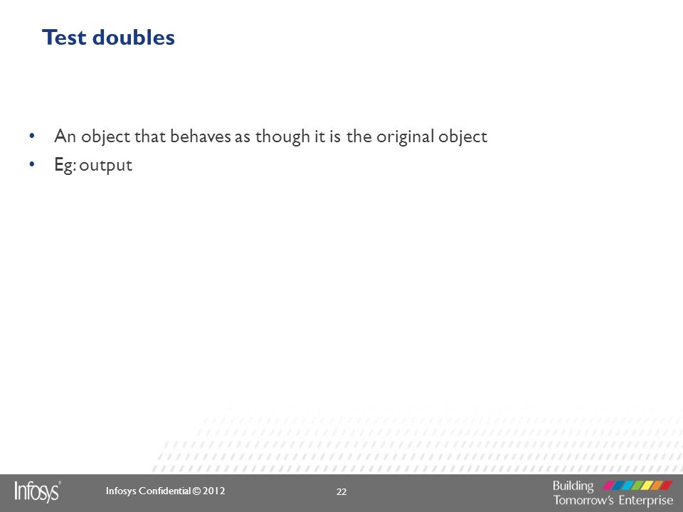 Infosys Confidential © 2012 Test doubles An object that behaves as though it is the original object Eg: output 22
