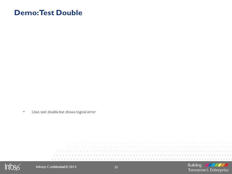 Infosys Confidential © 2012 Demo: Test Double Uses test double but shows logical error 23
