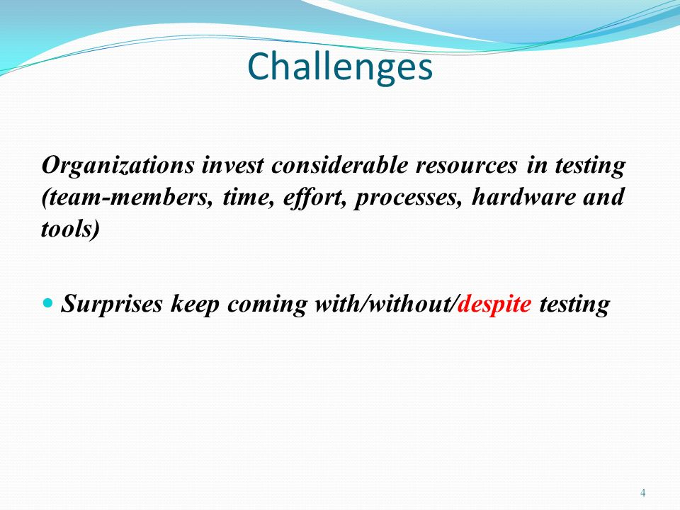 Challenges Organizations invest considerable resources in testing (team-members, time, effort, processes, hardware and tools) Surprises keep coming wi