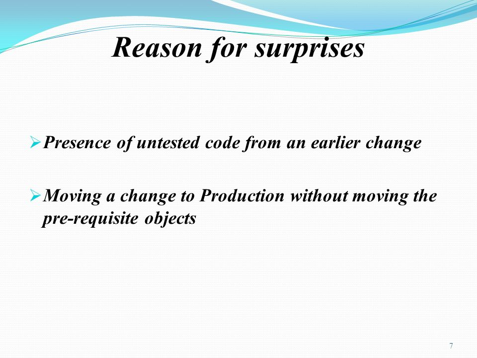 Reason for surprises Presence of untested code from an earlier change Moving a change to Production without moving the pre-requisite objects 7