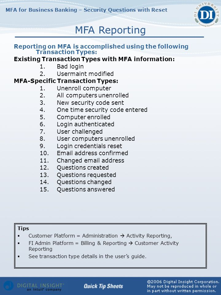 MFA for Business Banking – Security Questions with Reset Reporting on MFA is accomplished using the following Transaction Types: Existing Transaction Types with MFA information: 1.Bad login 2.Usermaint modified MFA-Specific Transaction Types: 1.Unenroll computer 2.All computers unenrolled 3.New security code sent 4.One time security code entered 5.Computer enrolled 6.Login authenticated 7.User challenged 8.User computers unenrolled 9.Login credentials reset 10.Email address confirmed 11.Changed email address 12.Questions created 13.Questions requested 14.Questions changed 15.Questions answered MFA Reporting Tips Customer Platform = Administration Activity Reporting, FI Admin Platform = Billing & Reporting Customer Activity Reporting See transaction type details in the users guide.