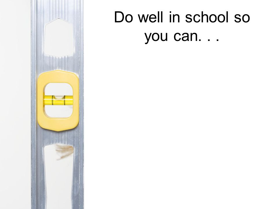 Do well in school so you can...