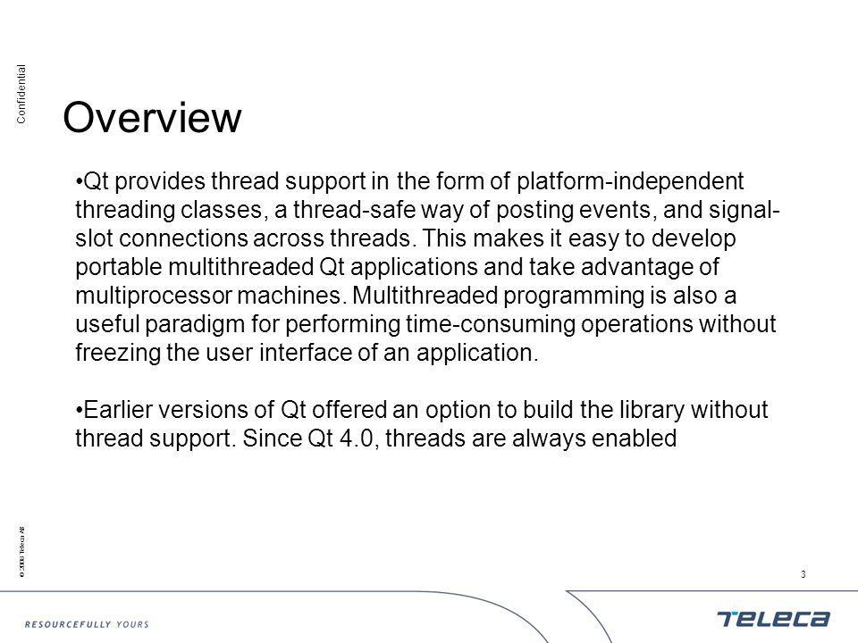 Confidential © 2008 Teleca AB 3 Overview Qt provides thread support in the form of platform-independent threading classes, a thread-safe way of posting events, and signal- slot connections across threads.