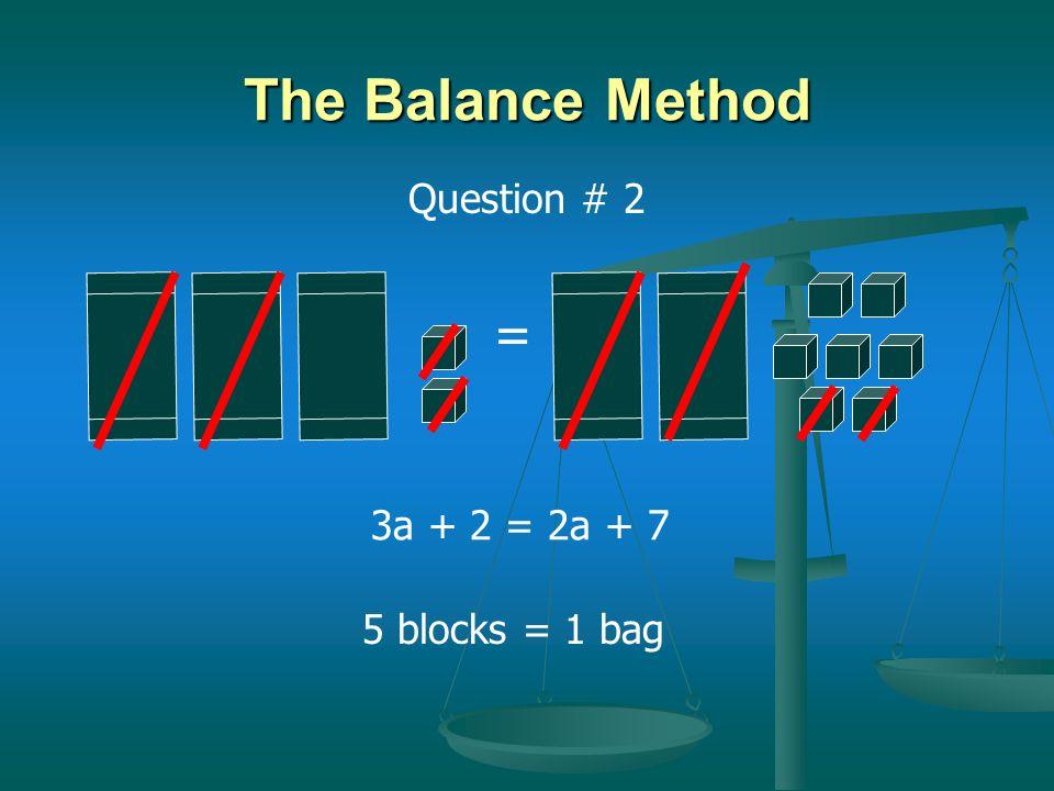 = The Balance Method 3 blocks = 1 bag 2a + 5 = 3a + 2 Question # 1