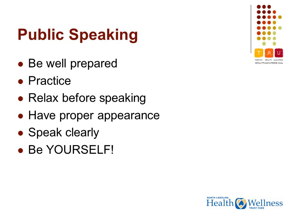 Public Speaking Be well prepared Practice Relax before speaking Have proper appearance Speak clearly Be YOURSELF!