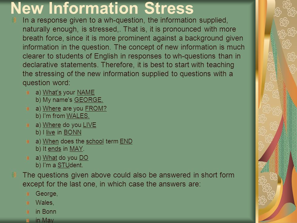 New Information Stress In a response given to a wh-question, the information supplied, naturally enough, is stressed,. That is, it is pronounced with
